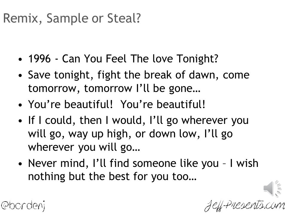Remix, Sample or Steal? 1996 - Can You Feel The love Tonight? Save tonight, fight the break of dawn, come tomorrow, tomorrow I'll be gone… You're beau