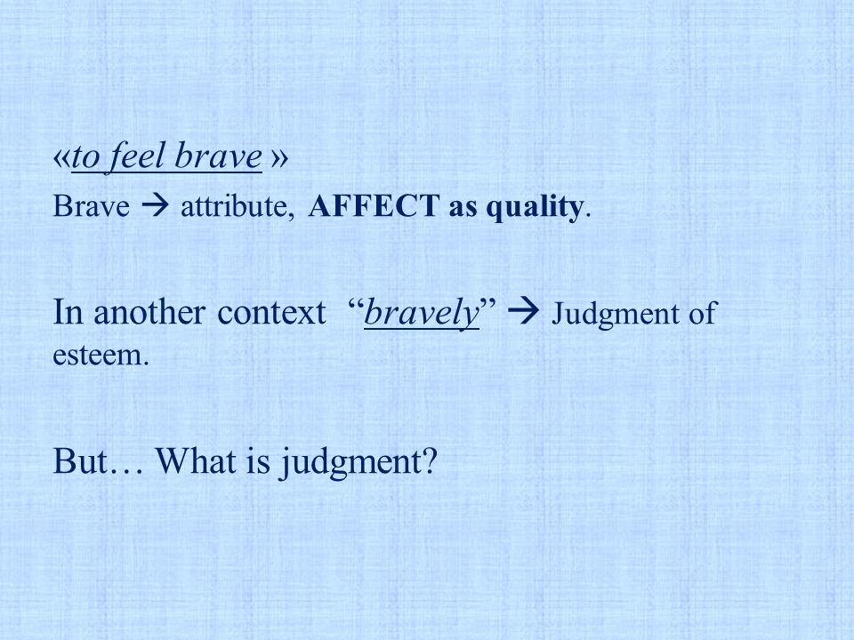 """«to feel brave » Brave  attribute, AFFECT as quality. In another context """"bravely""""  Judgment of esteem. But… What is judgment?"""