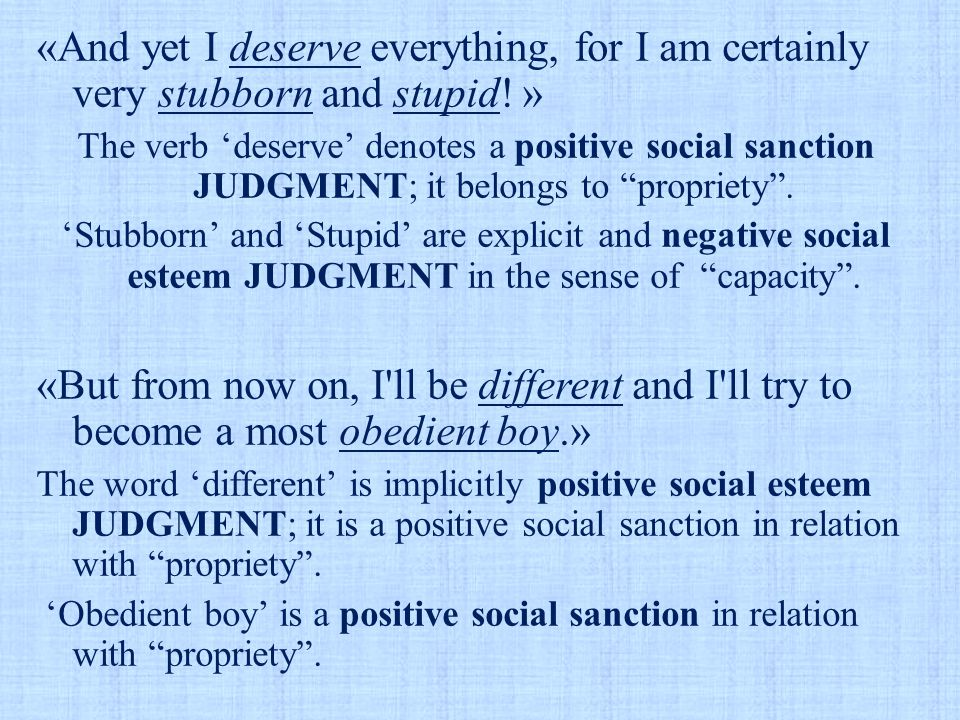 «And yet I deserve everything, for I am certainly very stubborn and stupid! » The verb 'deserve' denotes a positive social sanction JUDGMENT; it belon