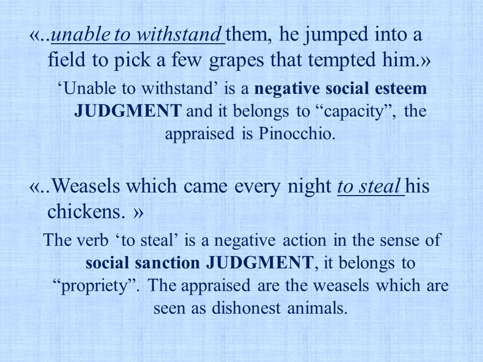 «..unable to withstand them, he jumped into a field to pick a few grapes that tempted him.» 'Unable to withstand' is a negative social esteem JUDGMENT and it belongs to capacity , the appraised is Pinocchio.