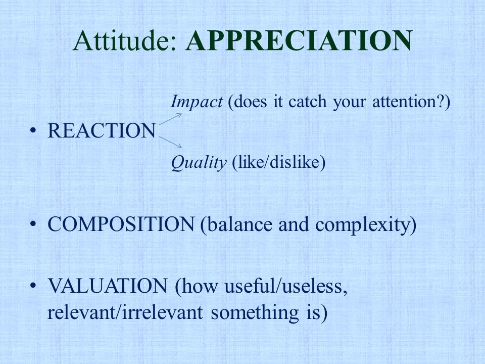Attitude: APPRECIATION Impact (does it catch your attention?) REACTION Quality (like/dislike) COMPOSITION (balance and complexity) VALUATION (how usef