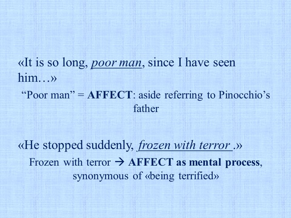 """«It is so long, poor man, since I have seen him…» """"Poor man"""" = AFFECT: aside referring to Pinocchio's father «He stopped suddenly, frozen with terror."""