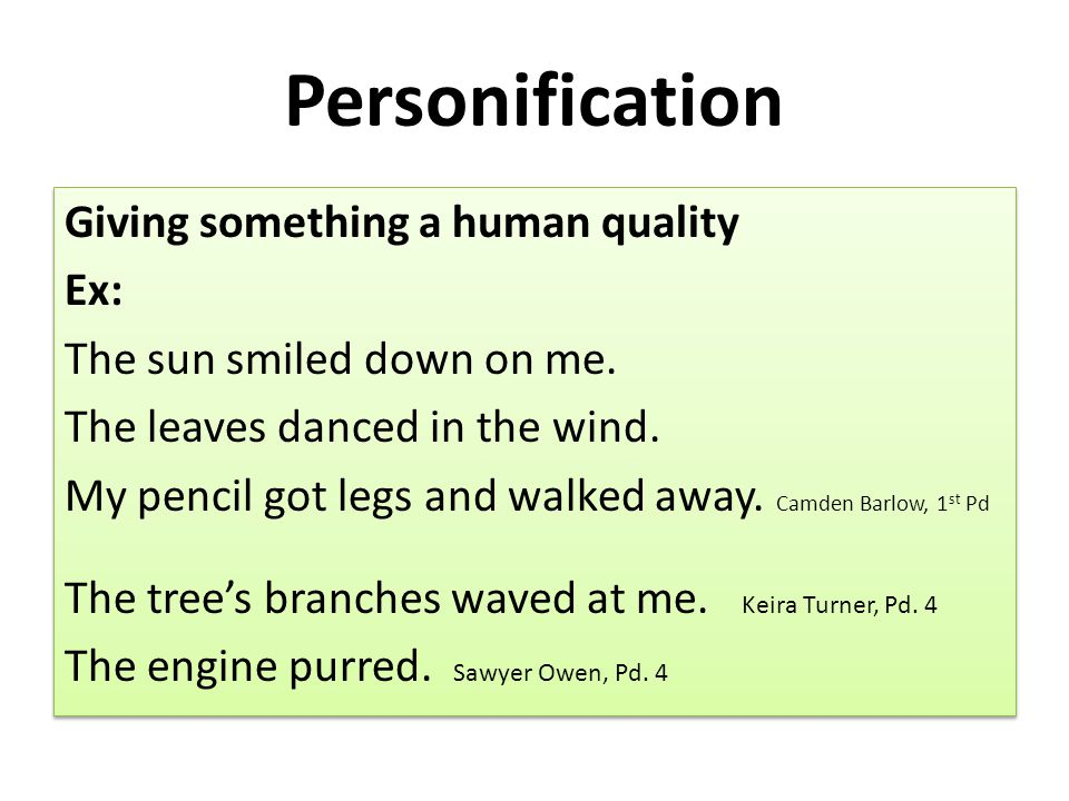 Personification Giving something a human quality Ex: The sun smiled down on me. The leaves danced in the wind. My pencil got legs and walked away. Cam