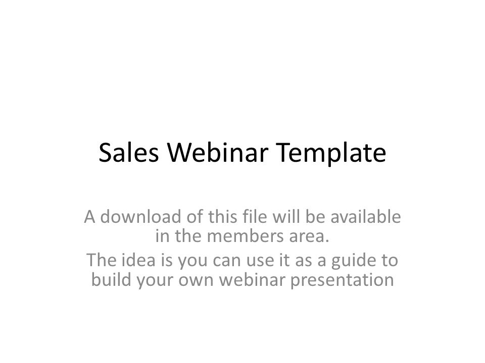 Sales Webinar Template A download of this file will be available in the members area. The idea is you can use it as a guide to build your own webinar
