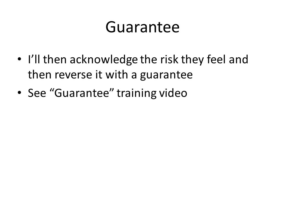 "Guarantee I'll then acknowledge the risk they feel and then reverse it with a guarantee See ""Guarantee"" training video"