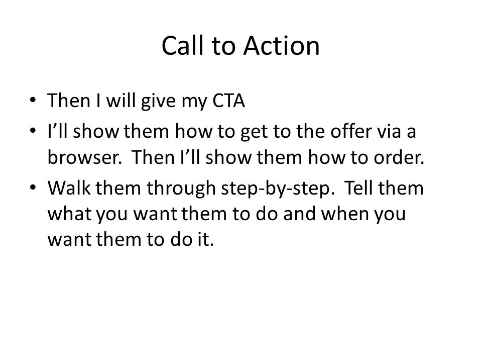 Call to Action Then I will give my CTA I'll show them how to get to the offer via a browser. Then I'll show them how to order. Walk them through step-