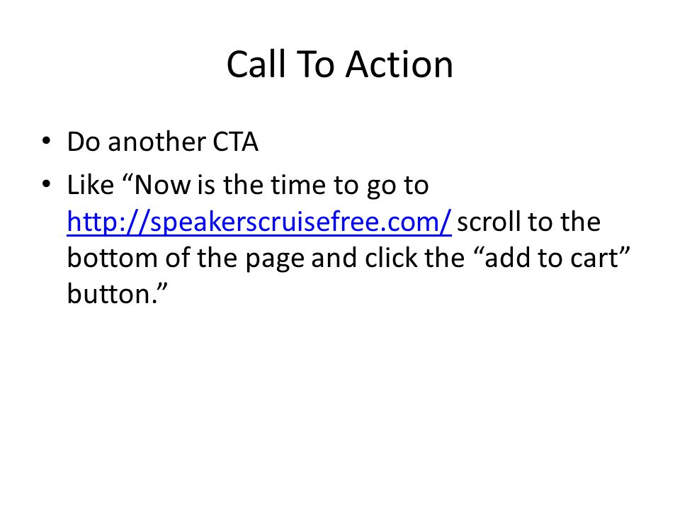 "Call To Action Do another CTA Like ""Now is the time to go to http://speakerscruisefree.com/ scroll to the bottom of the page and click the ""add to car"