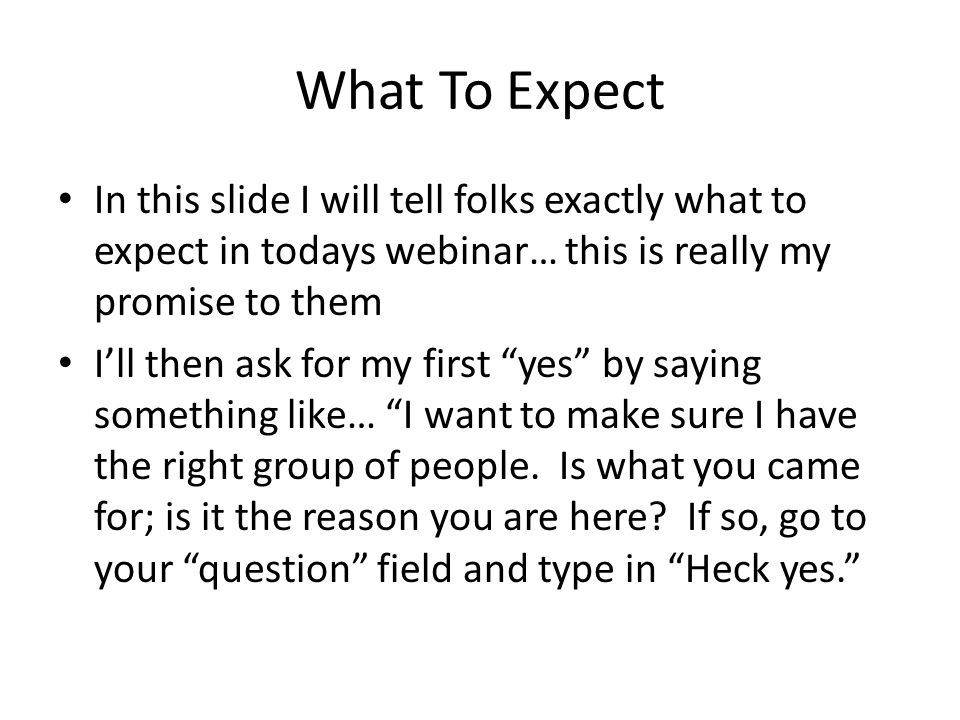 What To Expect In this slide I will tell folks exactly what to expect in todays webinar… this is really my promise to them I'll then ask for my first