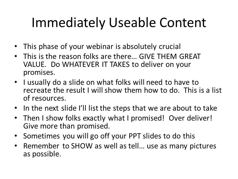 Immediately Useable Content This phase of your webinar is absolutely crucial This is the reason folks are there… GIVE THEM GREAT VALUE. Do WHATEVER IT