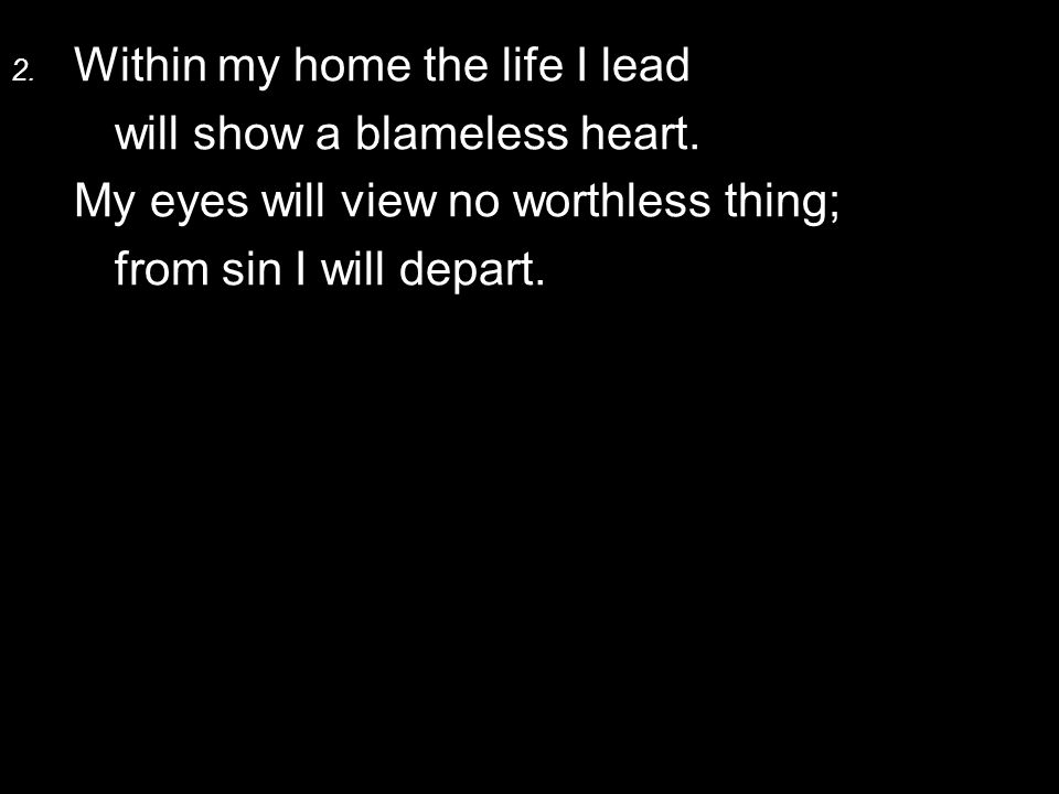 2.Within my home the life I lead will show a blameless heart.