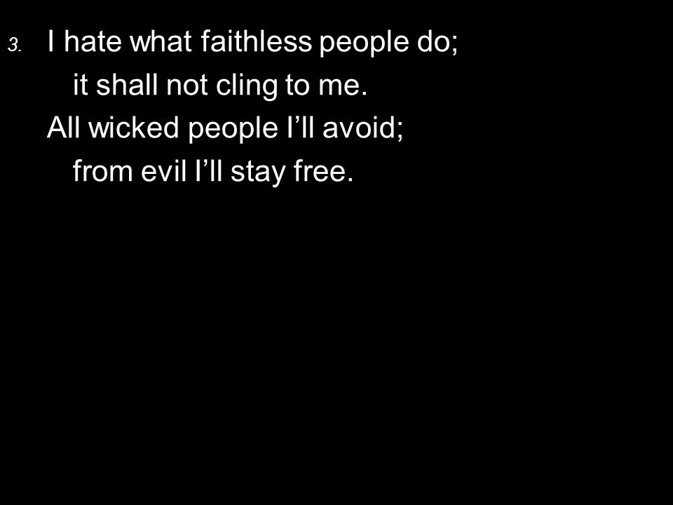 3. I hate what faithless people do; it shall not cling to me. All wicked people I'll avoid; from evil I'll stay free.