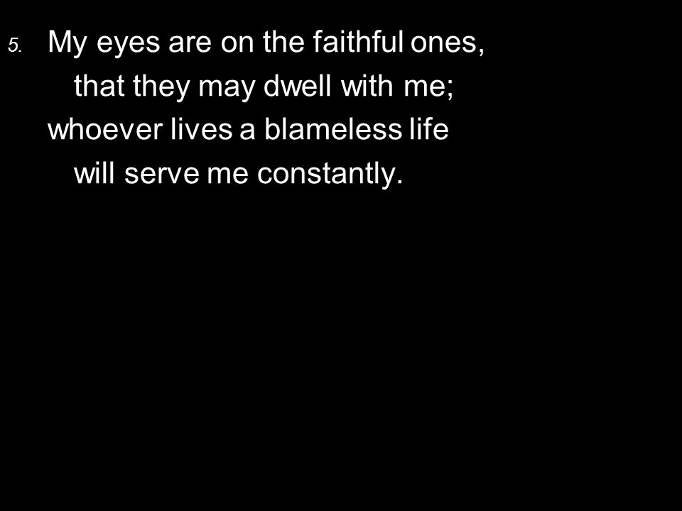 5. My eyes are on the faithful ones, that they may dwell with me; whoever lives a blameless life will serve me constantly.