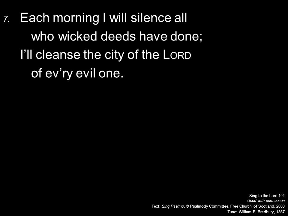 7. Each morning I will silence all who wicked deeds have done; I'll cleanse the city of the L ORD of ev'ry evil one. Sing to the Lord 101 Used with pe