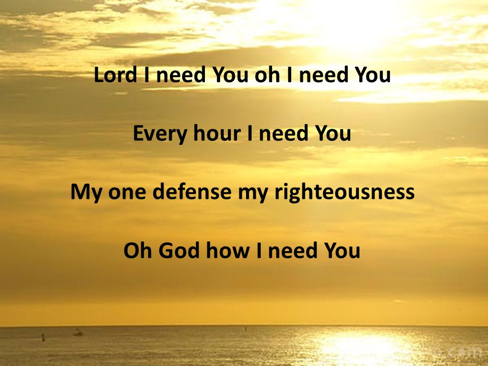 Lord I need You oh I need You Every hour I need You My one defense my righteousness Oh God how I need You