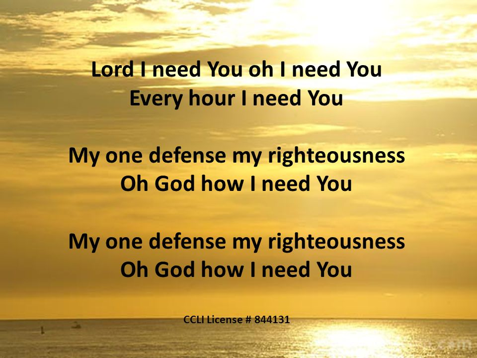 Lord I need You oh I need You Every hour I need You My one defense my righteousness Oh God how I need You My one defense my righteousness Oh God how I need You CCLI License # 844131