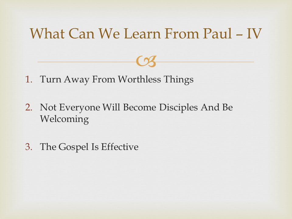  1.Turn Away From Worthless Things 2.Not Everyone Will Become Disciples And Be Welcoming 3.The Gospel Is Effective What Can We Learn From Paul – IV