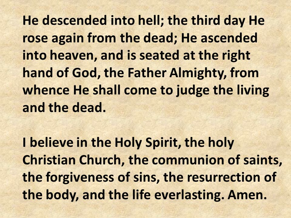 He descended into hell; the third day He rose again from the dead; He ascended into heaven, and is seated at the right hand of God, the Father Almighty, from whence He shall come to judge the living and the dead.