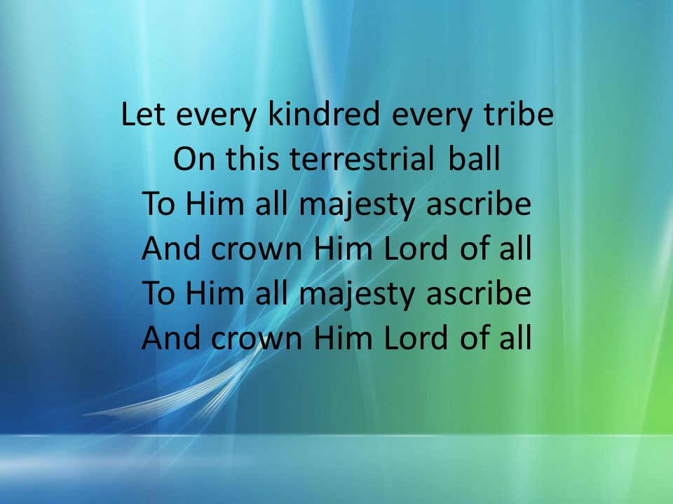 Let every kindred every tribe On this terrestrial ball To Him all majesty ascribe And crown Him Lord of all To Him all majesty ascribe And crown Him L