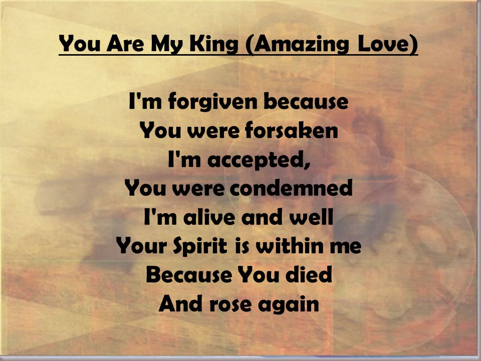 You Are My King (Amazing Love) I m forgiven because You were forsaken I m accepted, You were condemned I m alive and well Your Spirit is within me Because You died And rose again