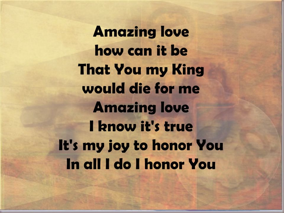 Amazing love how can it be That You my King would die for me Amazing love I know it s true It s my joy to honor You In all I do I honor You