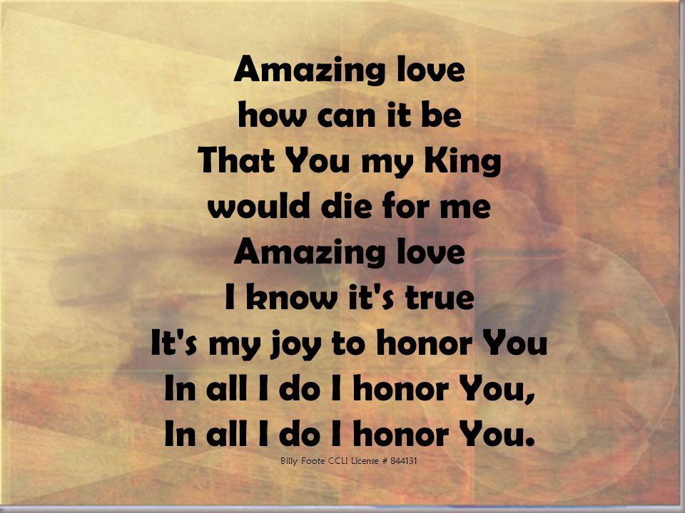 Amazing love how can it be That You my King would die for me Amazing love I know it s true It s my joy to honor You In all I do I honor You, In all I do I honor You.