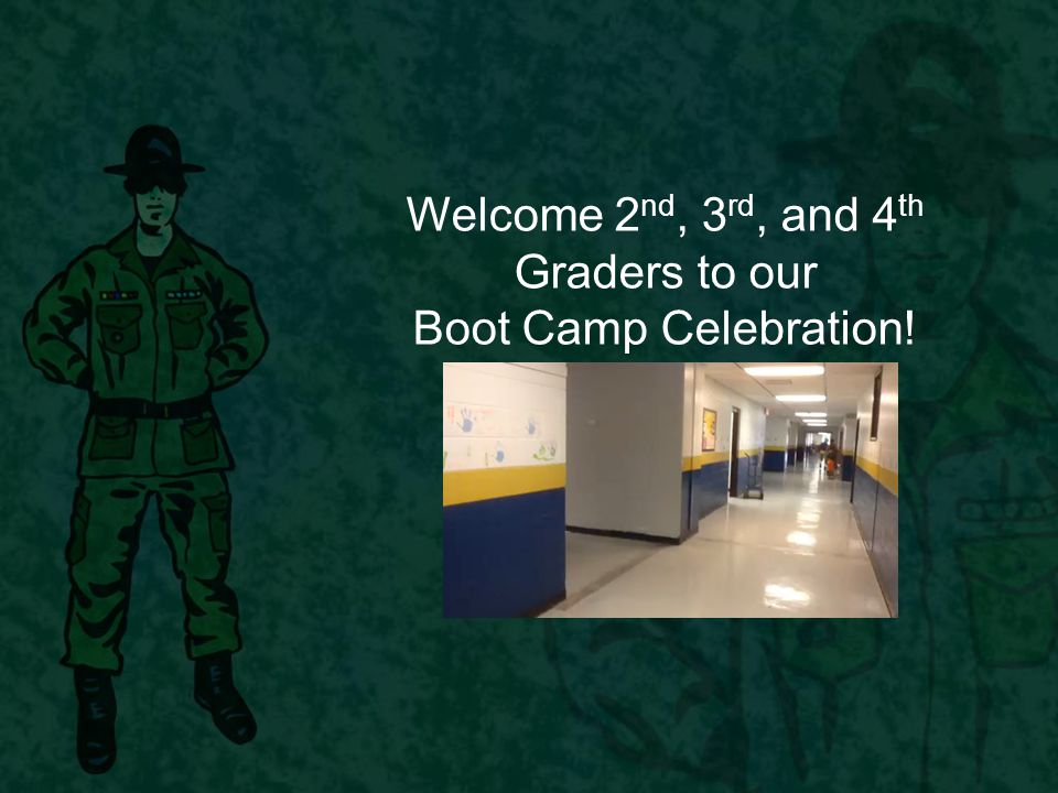 Welcome 2 nd, 3 rd, and 4 th Graders to our Boot Camp Celebration!