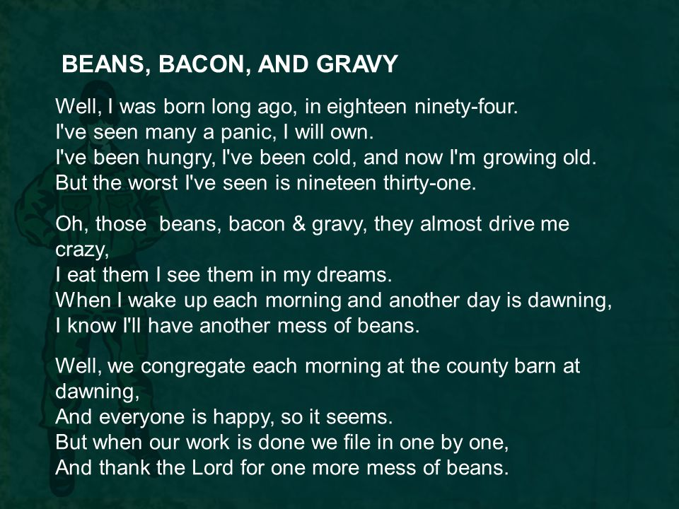 BEANS, BACON, AND GRAVY Well, I was born long ago, in eighteen ninety-four. I've seen many a panic, I will own. I've been hungry, I've been cold, and