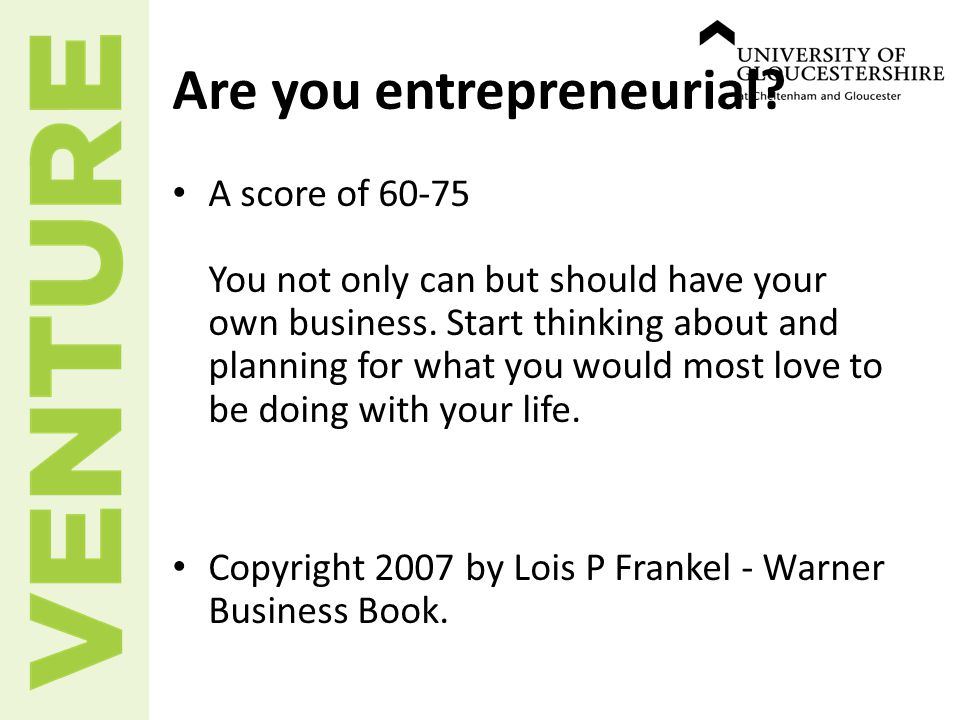 Are you entrepreneurial. A score of 60-75 You not only can but should have your own business.