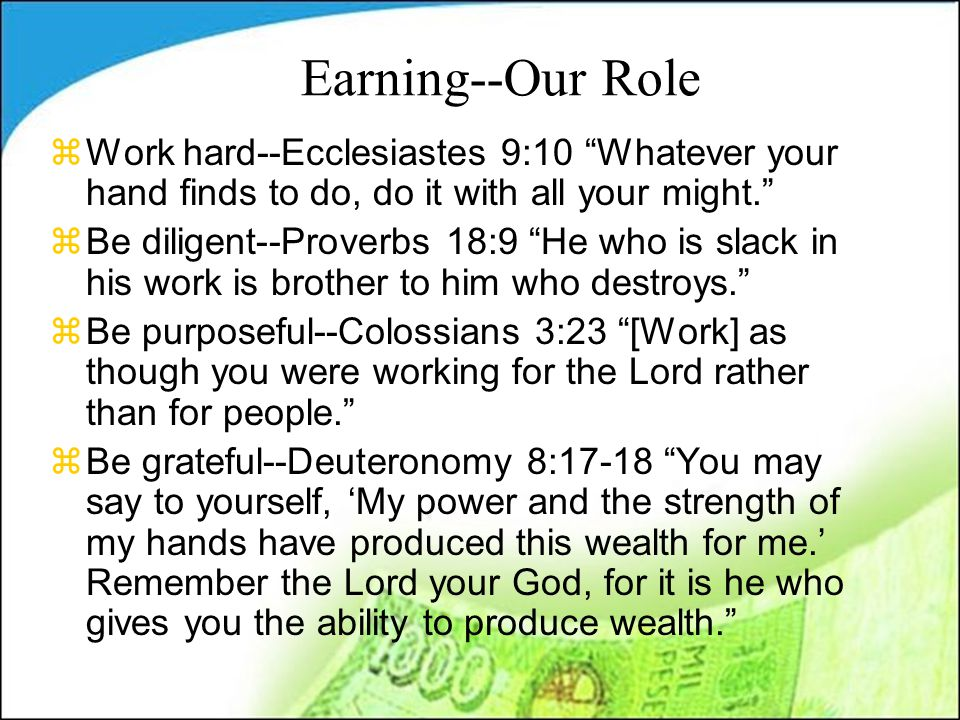 Earning--Our Role zWork hard--Ecclesiastes 9:10 Whatever your hand finds to do, do it with all your might. zBe diligent--Proverbs 18:9 He who is slack in his work is brother to him who destroys. zBe purposeful--Colossians 3:23 [Work] as though you were working for the Lord rather than for people. zBe grateful--Deuteronomy 8:17-18 You may say to yourself, 'My power and the strength of my hands have produced this wealth for me.' Remember the Lord your God, for it is he who gives you the ability to produce wealth.