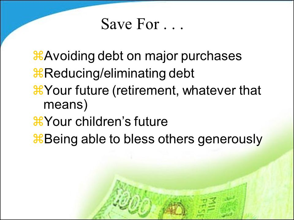 Save For... zAvoiding debt on major purchases zReducing/eliminating debt zYour future (retirement, whatever that means) zYour children's future zBeing