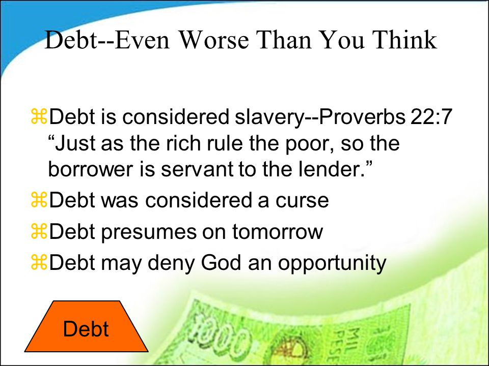 Debt--Even Worse Than You Think zDebt is considered slavery--Proverbs 22:7 Just as the rich rule the poor, so the borrower is servant to the lender. zDebt was considered a curse zDebt presumes on tomorrow zDebt may deny God an opportunity Debt