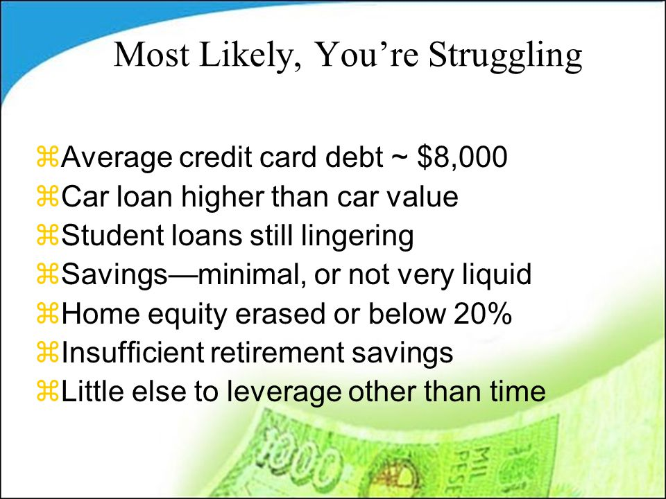Most Likely, You're Struggling zAverage credit card debt ~ $8,000 zCar loan higher than car value zStudent loans still lingering zSavings—minimal, or not very liquid zHome equity erased or below 20% zInsufficient retirement savings zLittle else to leverage other than time