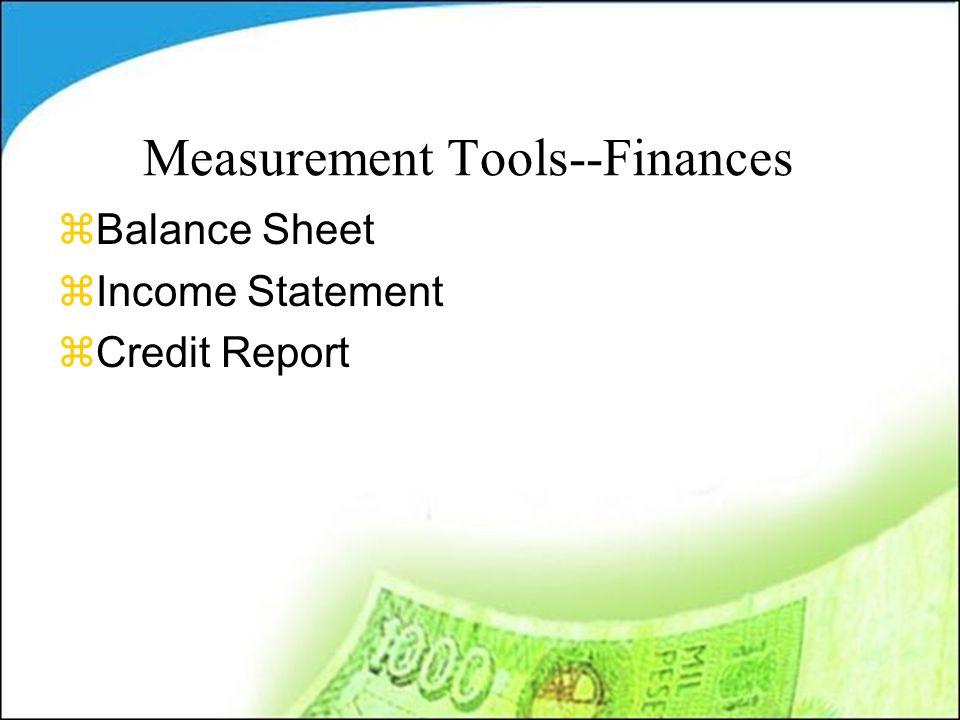 Measurement Tools--Finances zBalance Sheet zIncome Statement zCredit Report