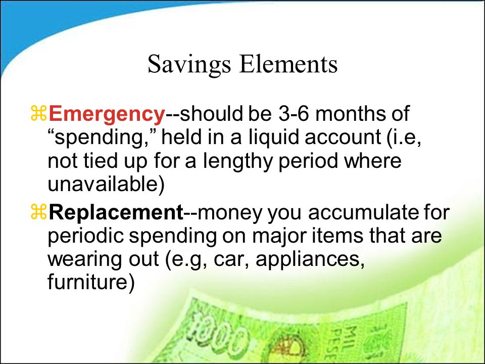 Savings Elements zEmergency--should be 3-6 months of spending, held in a liquid account (i.e, not tied up for a lengthy period where unavailable) zReplacement--money you accumulate for periodic spending on major items that are wearing out (e.g, car, appliances, furniture)