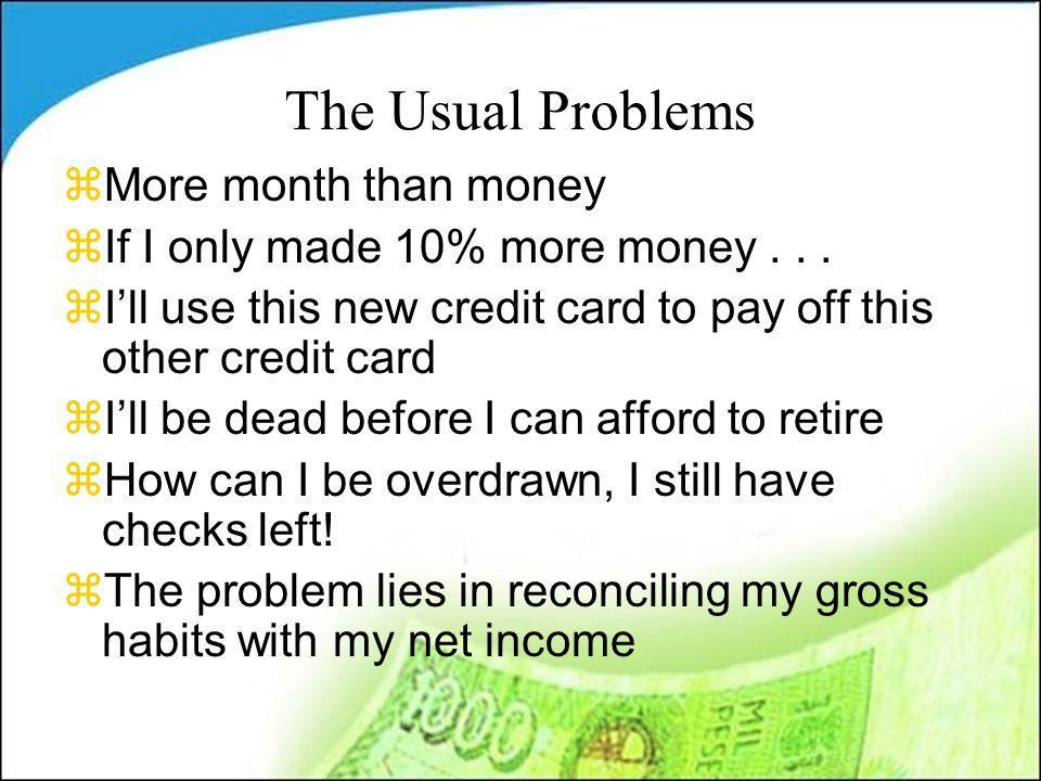 Balance Sheet zChecking $500 zSavings $500 zCar $20,000 z Valuables $2,000 z Stuff $20,000 zHouse $600,000 zRetirement $65,000 zInvestments $30,000 zTOTAL $738,000 zCredit cards $12,000 zCar loan$25,000 zEdu loan $60,000 zIRS Debt $2,000 zMortgage $550,000 zHome Eq loan $95,000 z401(k) loan $5,000 zObligations $1,000 zTOTAL $760,000 I Have … I Owe … Have - Owe = Net Worth ($12,000)