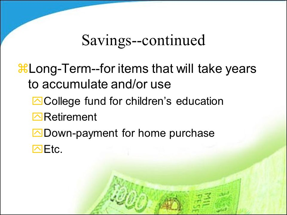 Savings--continued zLong-Term--for items that will take years to accumulate and/or use yCollege fund for children's education yRetirement yDown-payment for home purchase yEtc.