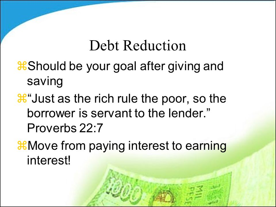 Debt Reduction zShould be your goal after giving and saving z Just as the rich rule the poor, so the borrower is servant to the lender. Proverbs 22:7 zMove from paying interest to earning interest!