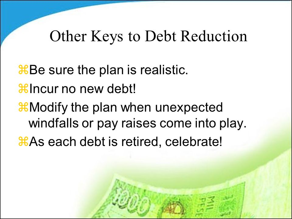 Other Keys to Debt Reduction zBe sure the plan is realistic.