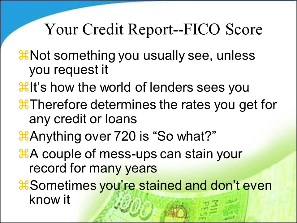Your Credit Report--FICO Score zNot something you usually see, unless you request it zIt's how the world of lenders sees you zTherefore determines the rates you get for any credit or loans zAnything over 720 is So what? zA couple of mess-ups can stain your record for many years zSometimes you're stained and don't even know it