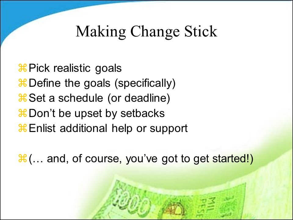 Making Change Stick zPick realistic goals zDefine the goals (specifically) zSet a schedule (or deadline) zDon't be upset by setbacks zEnlist additional help or support z(… and, of course, you've got to get started!)