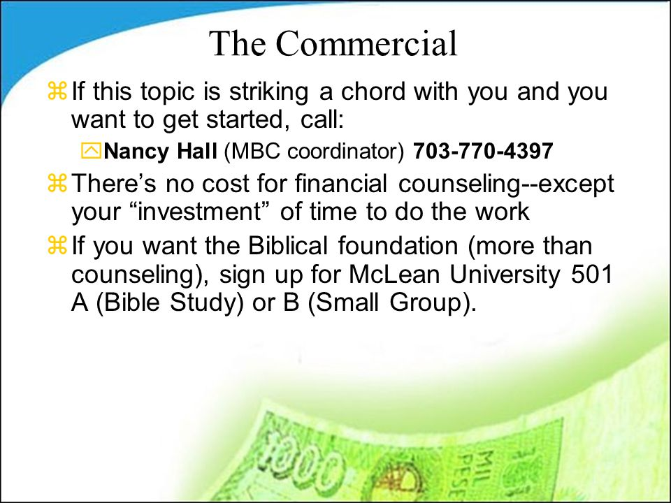 The Commercial zIf this topic is striking a chord with you and you want to get started, call: yNancy Hall (MBC coordinator) 703-770-4397 zThere's no cost for financial counseling--except your investment of time to do the work zIf you want the Biblical foundation (more than counseling), sign up for McLean University 501 A (Bible Study) or B (Small Group).