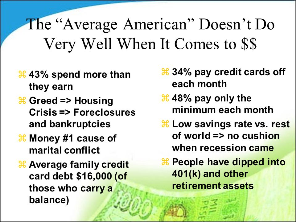The Average American Doesn't Do Very Well When It Comes to $$ z43% spend more than they earn zGreed => Housing Crisis => Foreclosures and bankruptcies zMoney #1 cause of marital conflict zAverage family credit card debt $16,000 (of those who carry a balance) z34% pay credit cards off each month z48% pay only the minimum each month zLow savings rate vs.