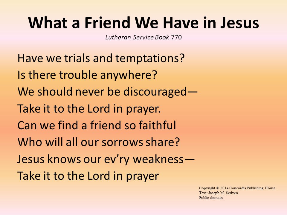 What a Friend We Have in Jesus Lutheran Service Book 770 Have we trials and temptations.