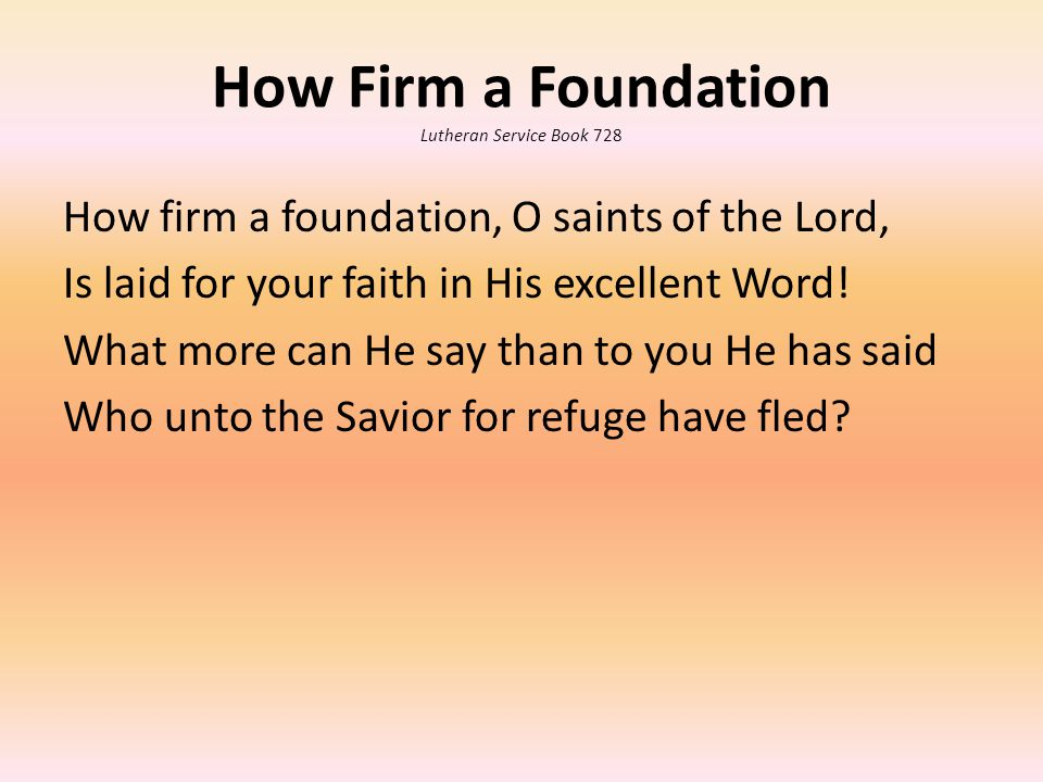 How Firm a Foundation Lutheran Service Book 728 How firm a foundation, O saints of the Lord, Is laid for your faith in His excellent Word.
