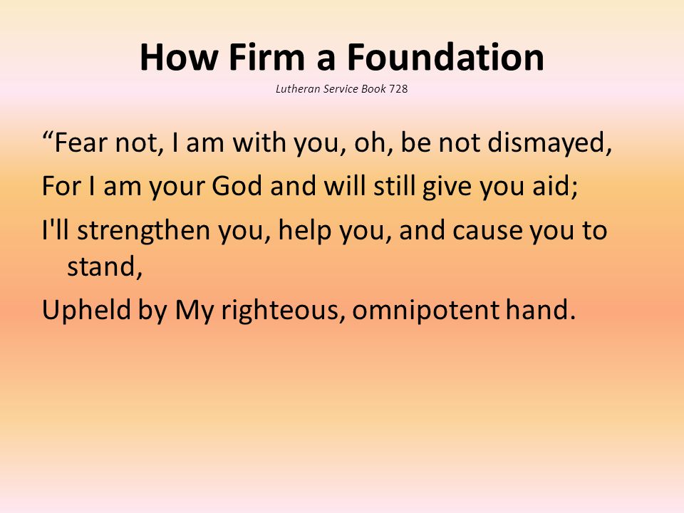 How Firm a Foundation Lutheran Service Book 728 Fear not, I am with you, oh, be not dismayed, For I am your God and will still give you aid; I ll strengthen you, help you, and cause you to stand, Upheld by My righteous, omnipotent hand.