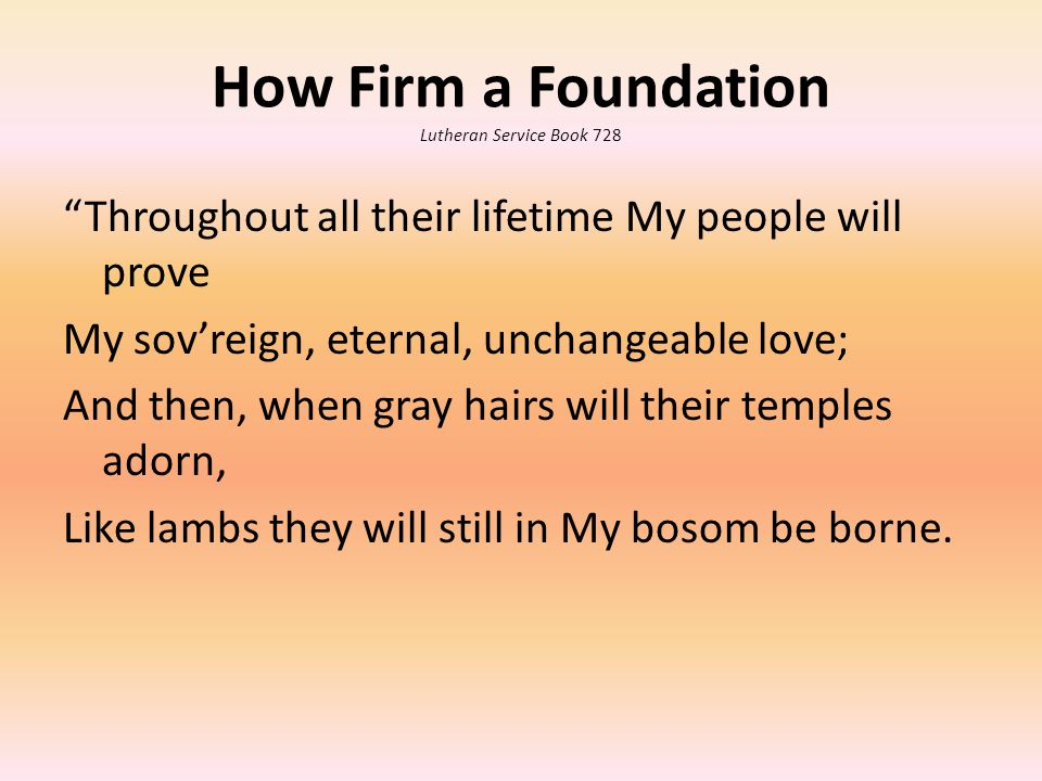 How Firm a Foundation Lutheran Service Book 728 Throughout all their lifetime My people will prove My sov'reign, eternal, unchangeable love; And then, when gray hairs will their temples adorn, Like lambs they will still in My bosom be borne.