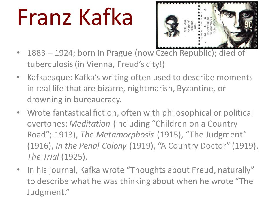 1883 – 1924; born in Prague (now Czech Republic); died of tuberculosis (in Vienna, Freud's city!) Kafkaesque: Kafka's writing often used to describe m