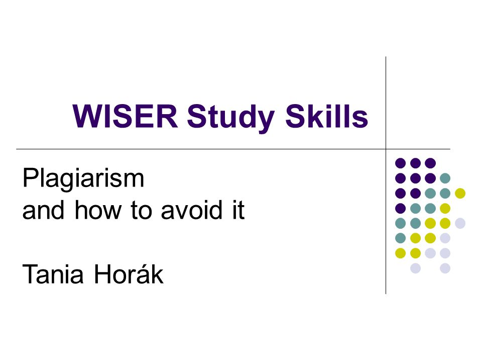 WISER Study Skills Plagiarism and how to avoid it Tania Horák