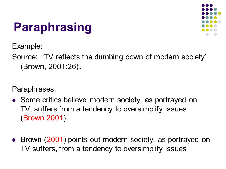 Paraphrasing Example: Source: 'TV reflects the dumbing down of modern society' (Brown, 2001:26).