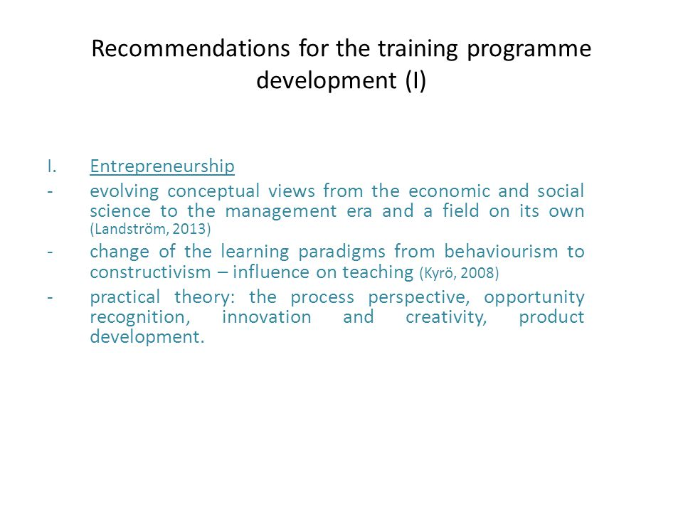 Recommendations for the training programme development (I) I.Entrepreneurship -evolving conceptual views from the economic and social science to the management era and a field on its own (Landström, 2013) -change of the learning paradigms from behaviourism to constructivism – influence on teaching (Kyrö, 2008) -practical theory: the process perspective, opportunity recognition, innovation and creativity, product development.